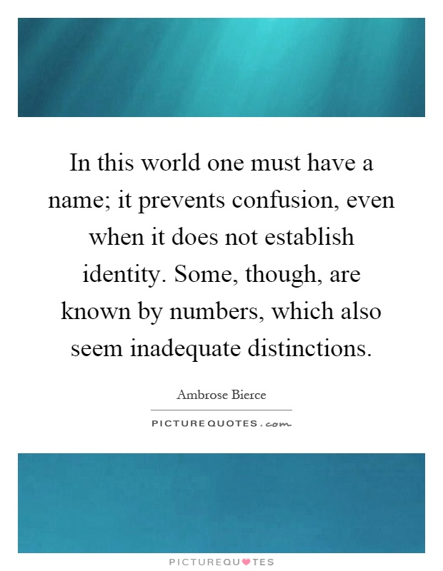 In this world one must have a name; it prevents confusion, even when it does not establish identity. Some, though, are known by numbers, which also seem inadequate distinctions Picture Quote #1