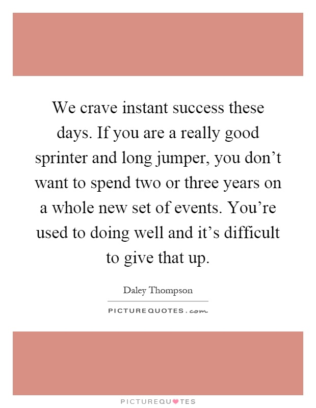 We crave instant success these days. If you are a really good sprinter and long jumper, you don't want to spend two or three years on a whole new set of events. You're used to doing well and it's difficult to give that up Picture Quote #1