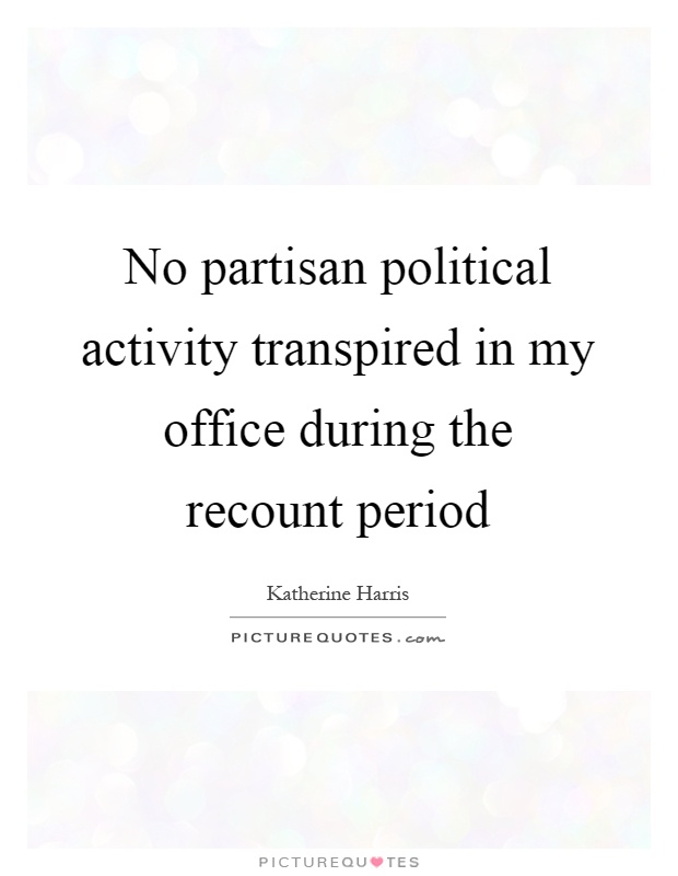 No partisan political activity transpired in my office during the recount period Picture Quote #1