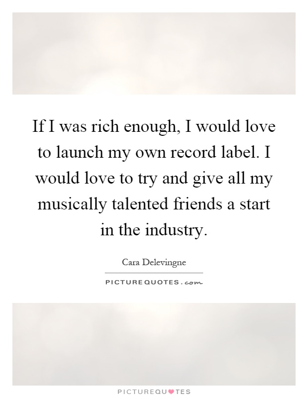 If I was rich enough, I would love to launch my own record label. I would love to try and give all my musically talented friends a start in the industry Picture Quote #1
