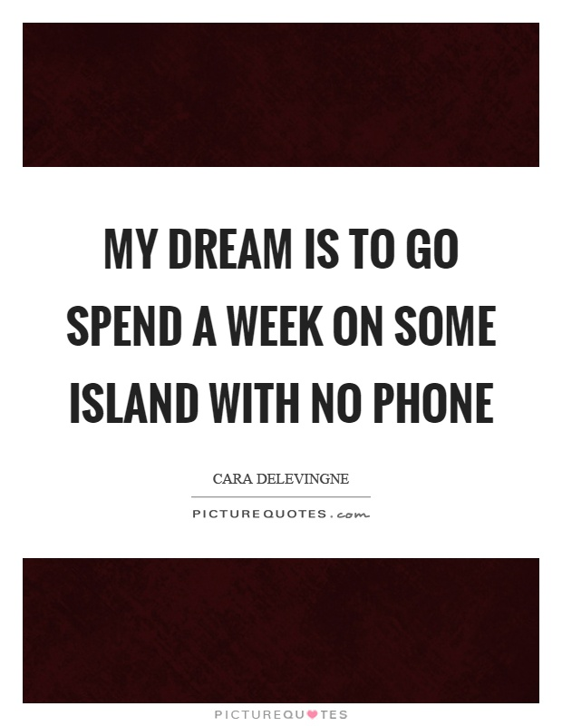 My dream is to go spend a week on some island with no phone Picture Quote #1