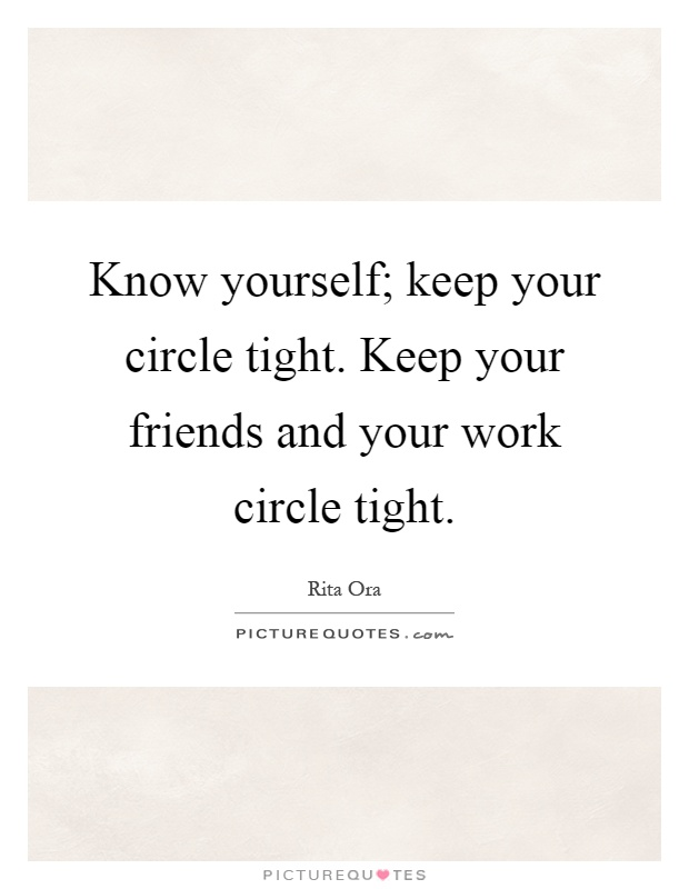 Know yourself; keep your circle tight. Keep your friends and your work circle tight Picture Quote #1