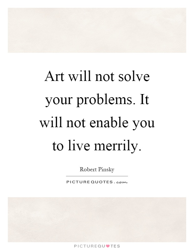 Art will not solve your problems. It will not enable you to live merrily Picture Quote #1