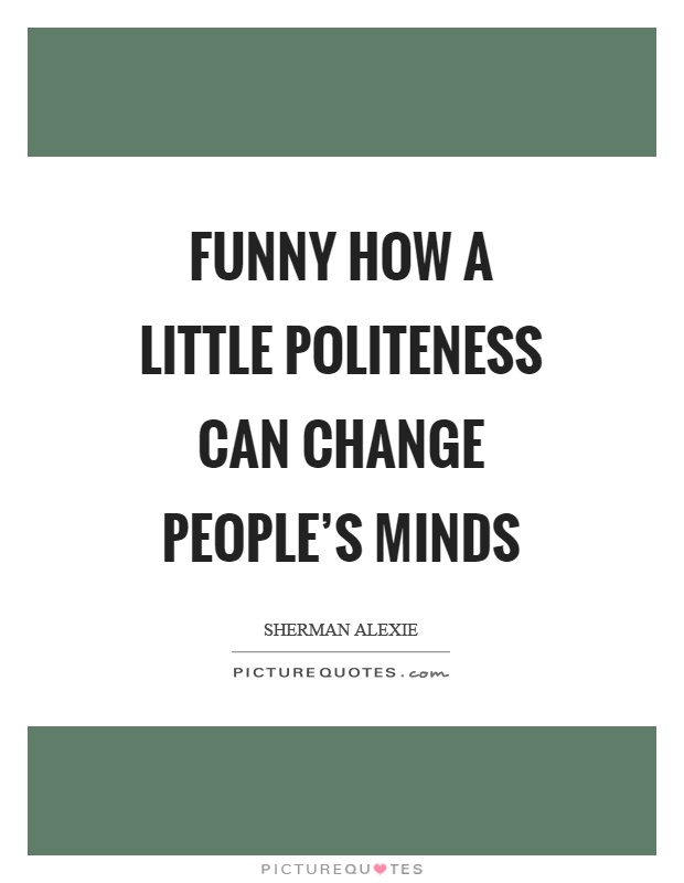 Funny how a little politeness can change people's minds Picture Quote #1