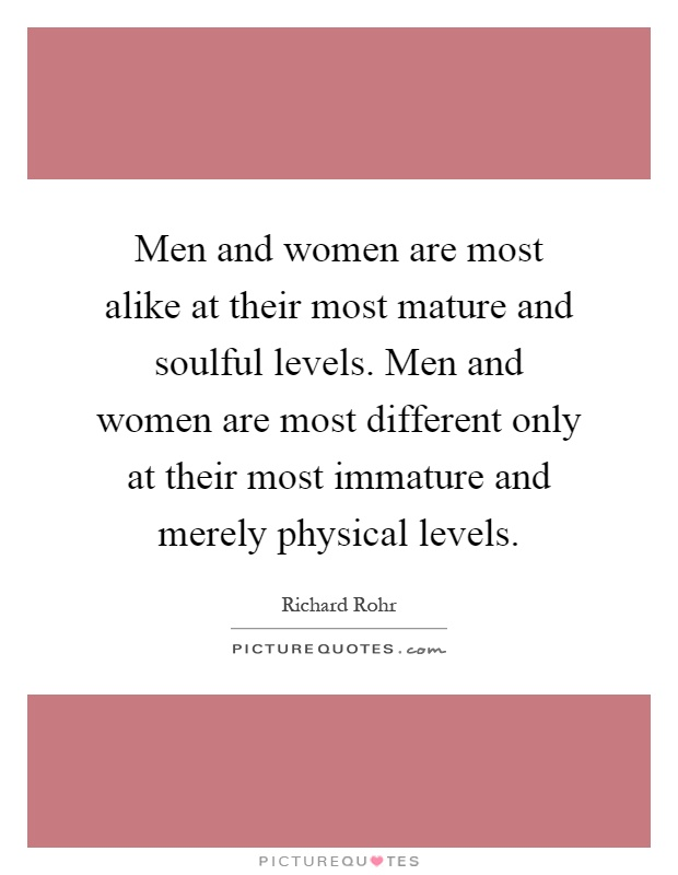 Men and women are most alike at their most mature and soulful levels. Men and women are most different only at their most immature and merely physical levels Picture Quote #1