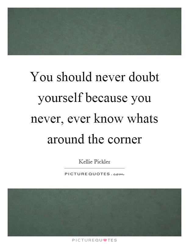 You should never doubt yourself because you never, ever know whats around the corner Picture Quote #1