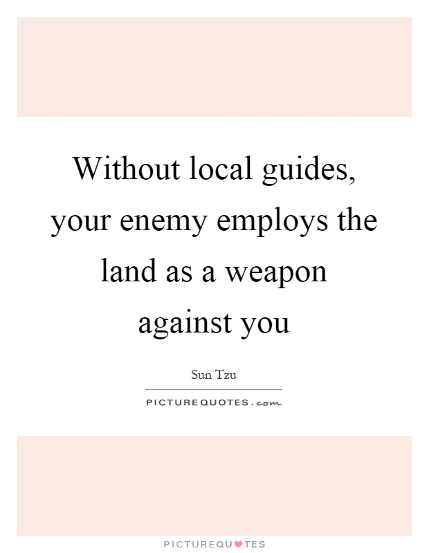 Without local guides, your enemy employs the land as a weapon against you Picture Quote #1