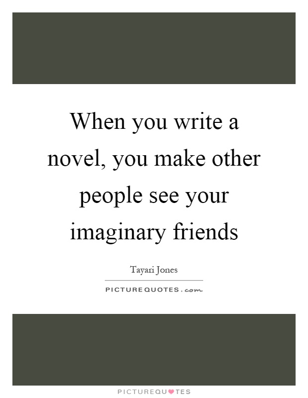 When you write a novel, you make other people see your imaginary friends Picture Quote #1