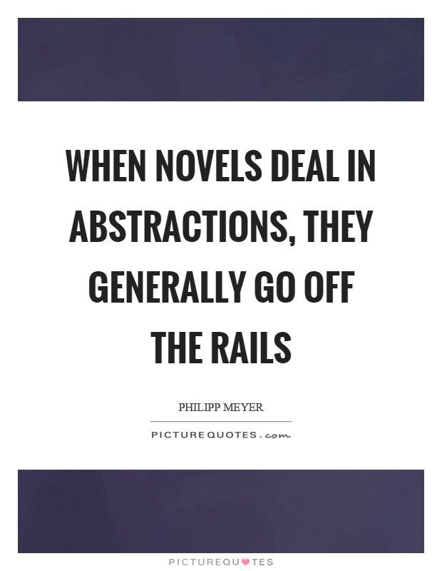 When novels deal in abstractions, they generally go off the rails Picture Quote #1