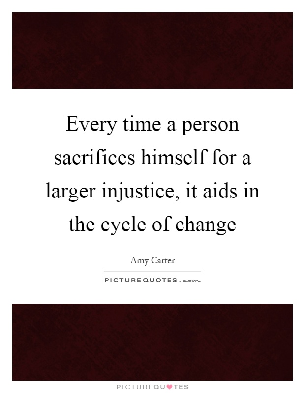 Every time a person sacrifices himself for a larger injustice, it aids in the cycle of change Picture Quote #1