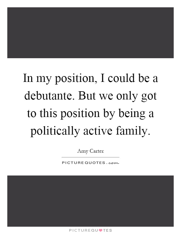 In my position, I could be a debutante. But we only got to this position by being a politically active family Picture Quote #1