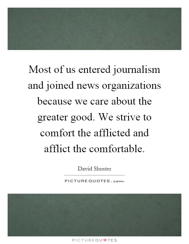 Most of us entered journalism and joined news organizations because we care about the greater good. We strive to comfort the afflicted and afflict the comfortable Picture Quote #1