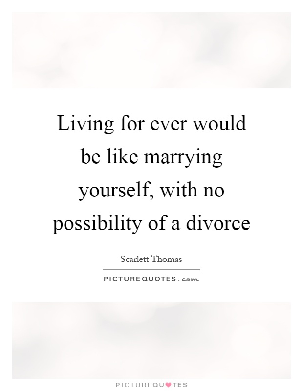 Living for ever would be like marrying yourself, with no possibility of a divorce Picture Quote #1