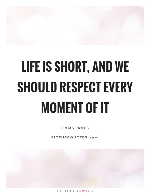 Life is short, and we should respect every moment of it Picture Quote #1