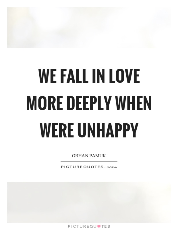 We fall in love more deeply when were unhappy Picture Quote #1