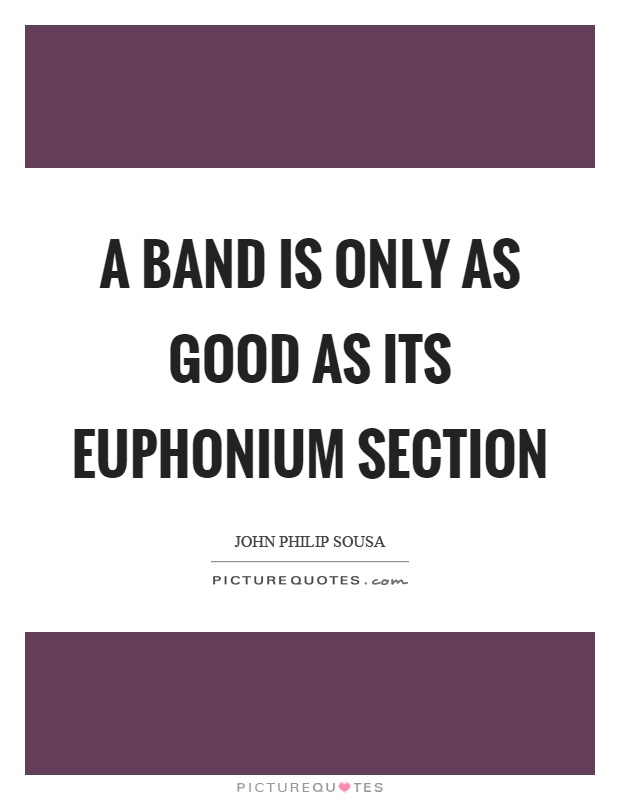 A band is only as good as its euphonium section Picture Quote #1