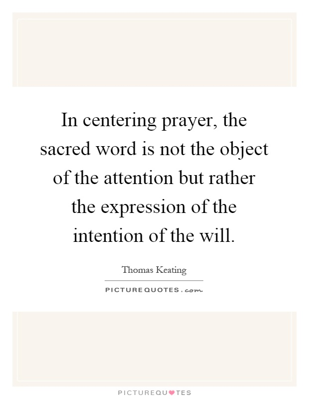 In centering prayer, the sacred word is not the object of the attention but rather the expression of the intention of the will Picture Quote #1