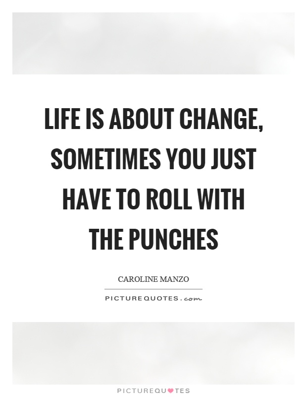 Life is about change, sometimes you just have to roll with the punches Picture Quote #1
