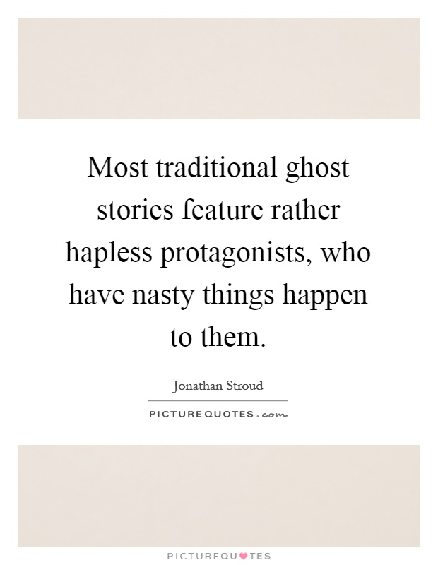 Most traditional ghost stories feature rather hapless protagonists, who have nasty things happen to them Picture Quote #1
