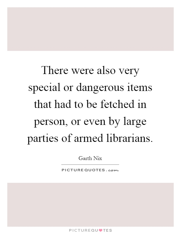 There were also very special or dangerous items that had to be fetched in person, or even by large parties of armed librarians Picture Quote #1