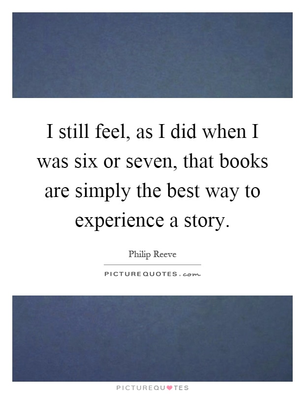 I still feel, as I did when I was six or seven, that books are simply the best way to experience a story Picture Quote #1