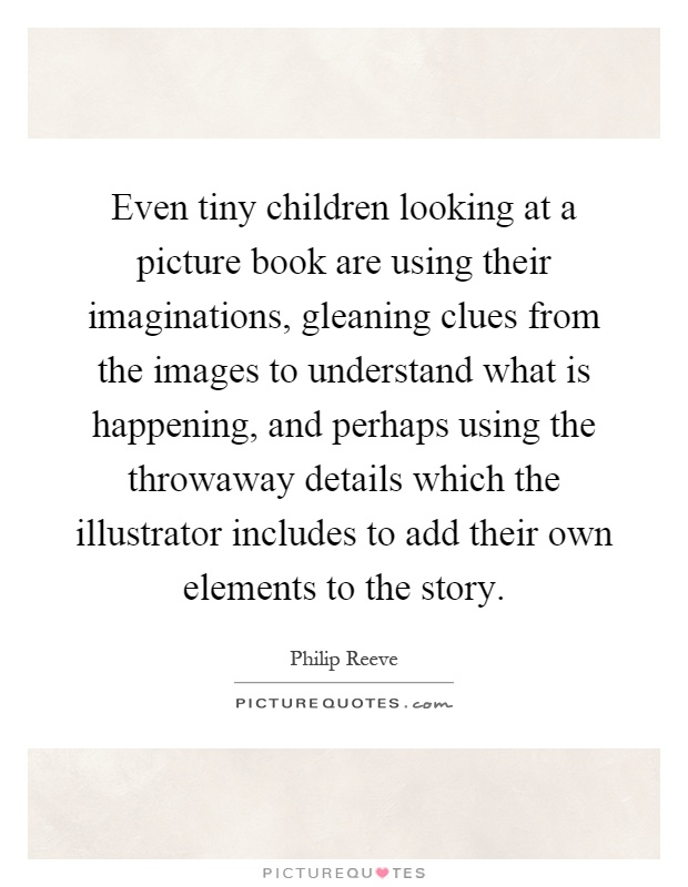 Even tiny children looking at a picture book are using their imaginations, gleaning clues from the images to understand what is happening, and perhaps using the throwaway details which the illustrator includes to add their own elements to the story Picture Quote #1