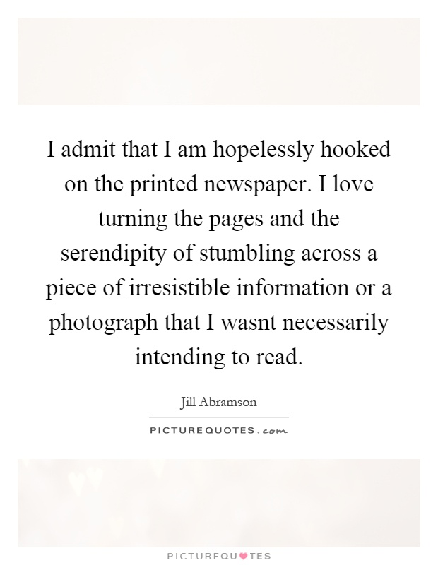 I admit that I am hopelessly hooked on the printed newspaper. I love turning the pages and the serendipity of stumbling across a piece of irresistible information or a photograph that I wasnt necessarily intending to read Picture Quote #1