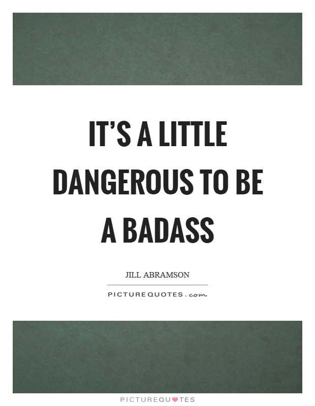 It's a little dangerous to be a badass Picture Quote #1