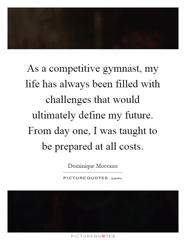 As a competitive gymnast, my life has always been filled with challenges that would ultimately define my future. From day one, I was taught to be prepared at all costs Picture Quote #1