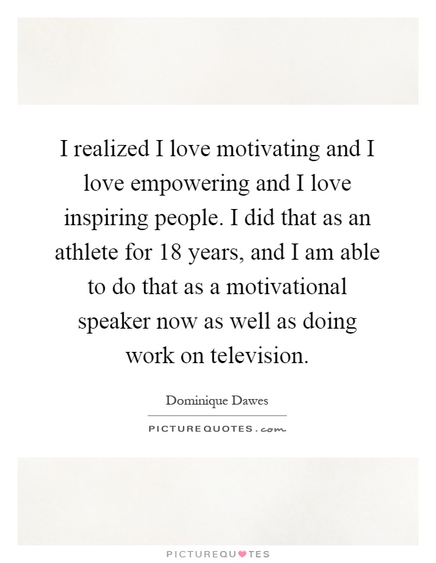 I realized I love motivating and I love empowering and I love inspiring people. I did that as an athlete for 18 years, and I am able to do that as a motivational speaker now as well as doing work on television Picture Quote #1