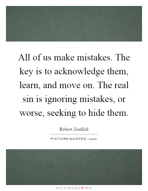 All of us make mistakes. The key is to acknowledge them, learn, and move on. The real sin is ignoring mistakes, or worse, seeking to hide them Picture Quote #1