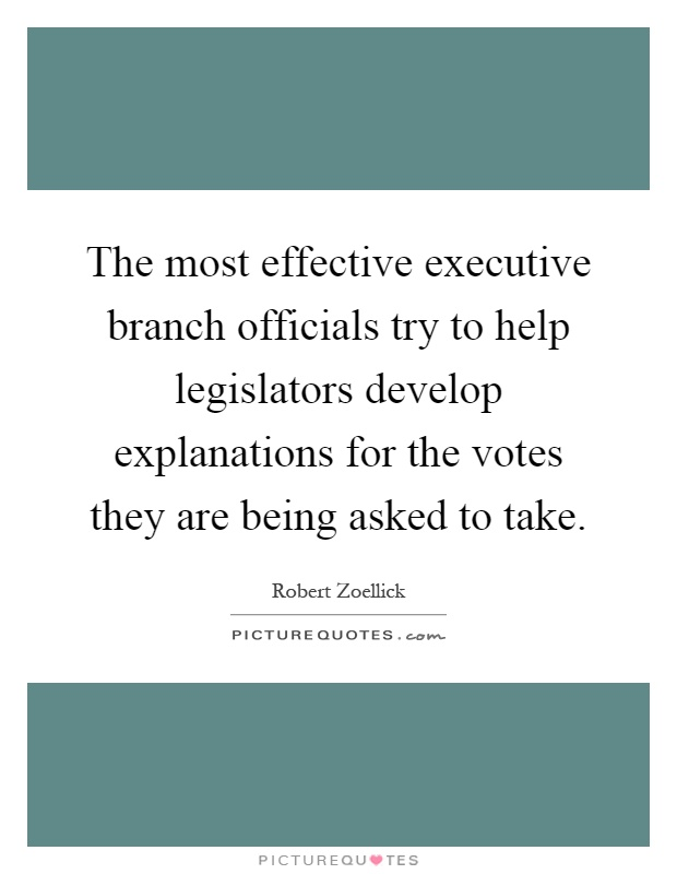 The most effective executive branch officials try to help legislators develop explanations for the votes they are being asked to take Picture Quote #1
