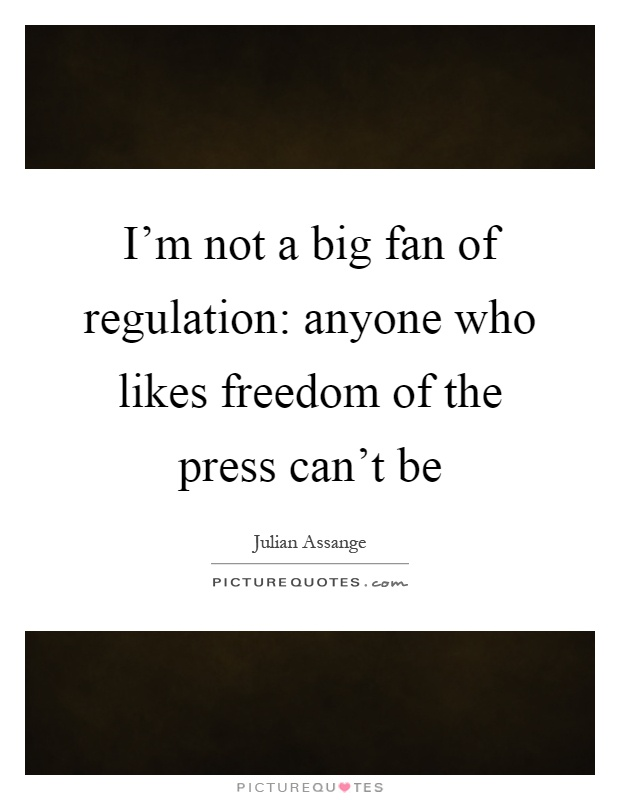 I'm not a big fan of regulation: anyone who likes freedom of the press can't be Picture Quote #1