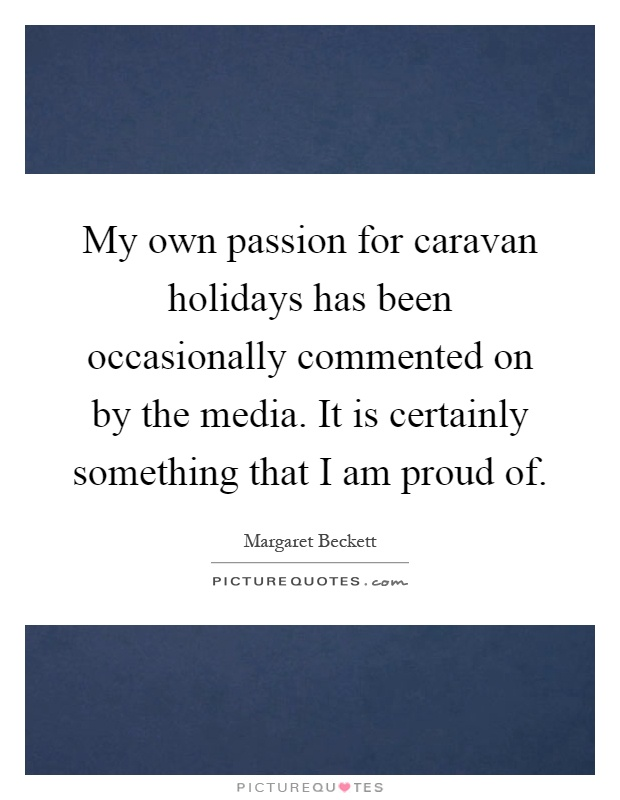 My own passion for caravan holidays has been occasionally commented on by the media. It is certainly something that I am proud of Picture Quote #1
