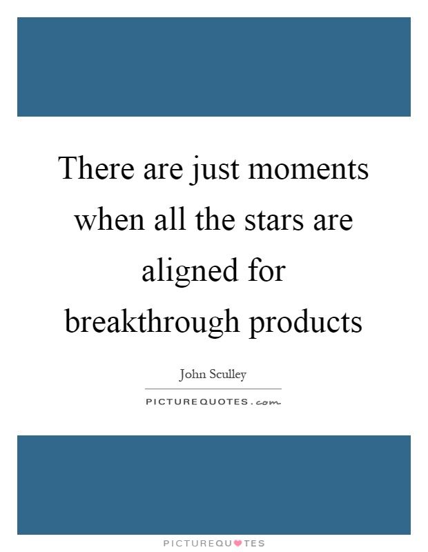 There are just moments when all the stars are aligned for breakthrough products Picture Quote #1