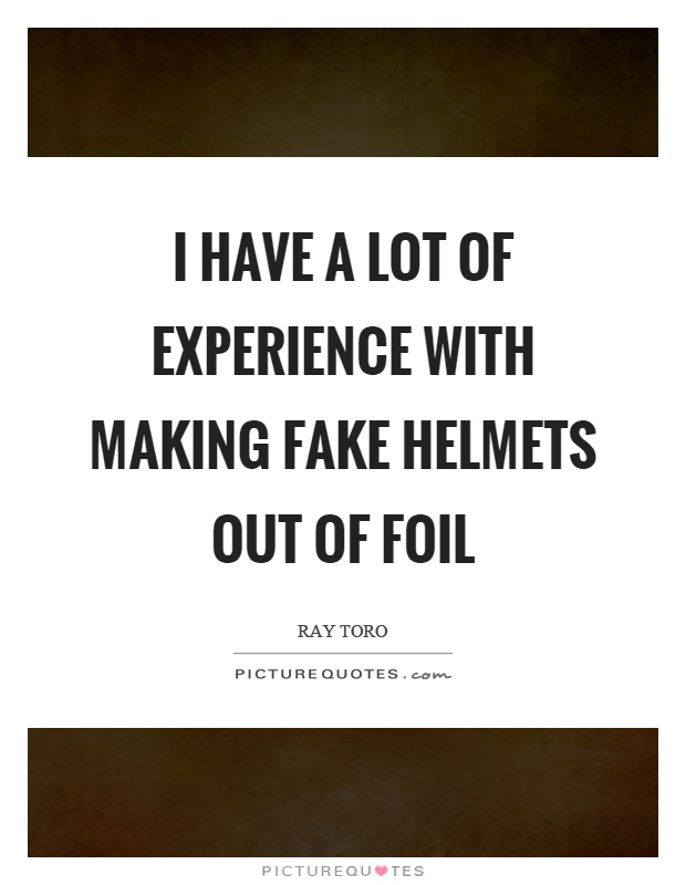 I have a lot of experience with making fake helmets out of foil Picture Quote #1