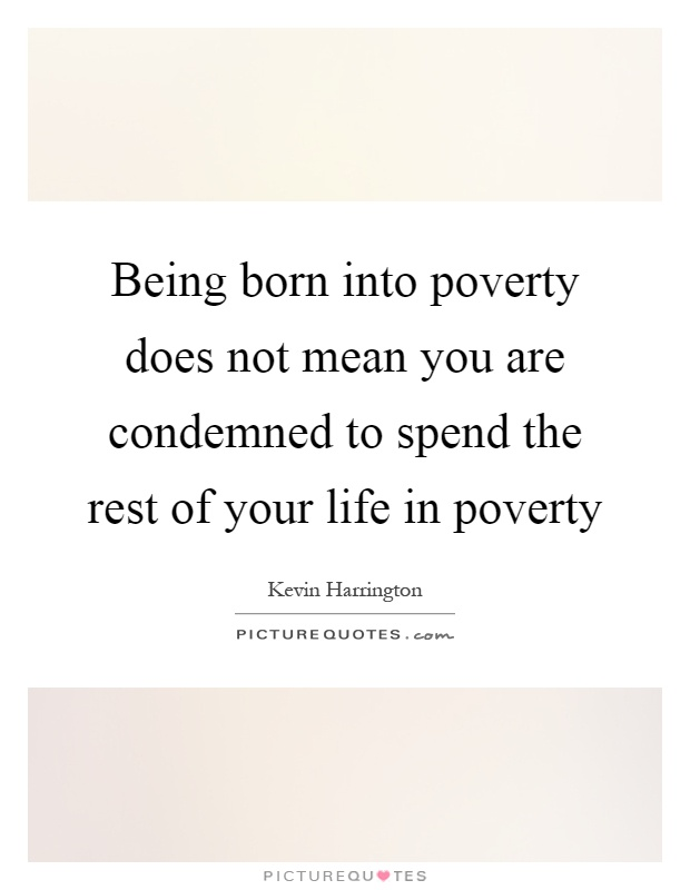 Being born into poverty does not mean you are condemned to spend the rest of your life in poverty Picture Quote #1