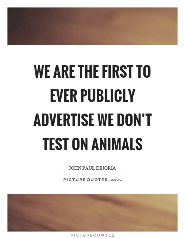 We are the first to ever publicly advertise we don't test on animals Picture Quote #1