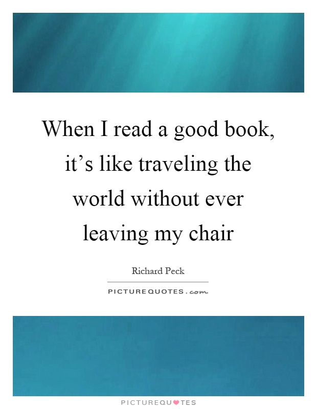 When I read a good book, it's like traveling the world without ever leaving my chair Picture Quote #1