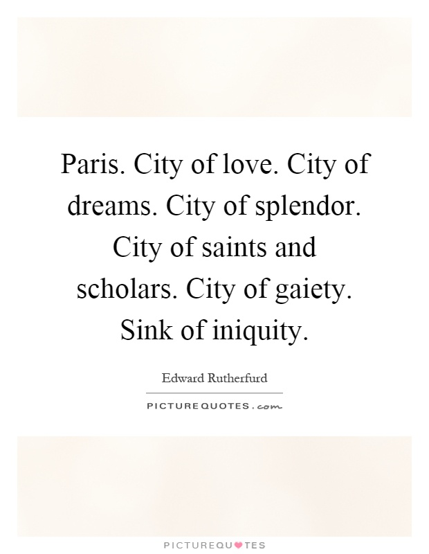 Paris. City of love. City of dreams. City of splendor. City of saints and scholars. City of gaiety. Sink of iniquity Picture Quote #1