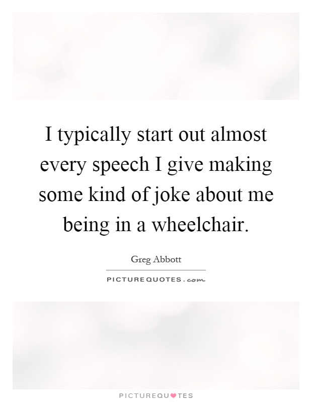 I typically start out almost every speech I give making some kind of joke about me being in a wheelchair Picture Quote #1