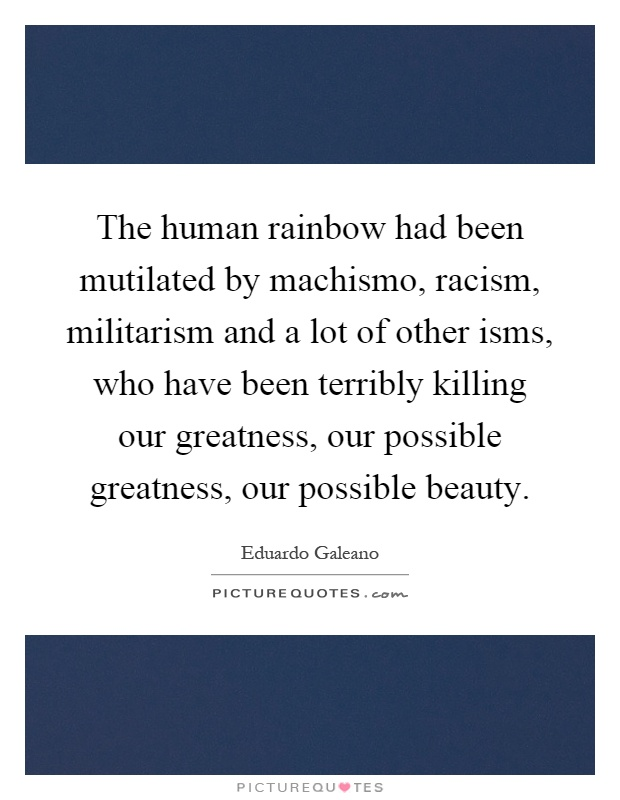 The human rainbow had been mutilated by machismo, racism, militarism and a lot of other isms, who have been terribly killing our greatness, our possible greatness, our possible beauty Picture Quote #1