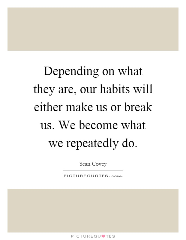 Depending on what they are, our habits will either make us or break us. We become what we repeatedly do Picture Quote #1