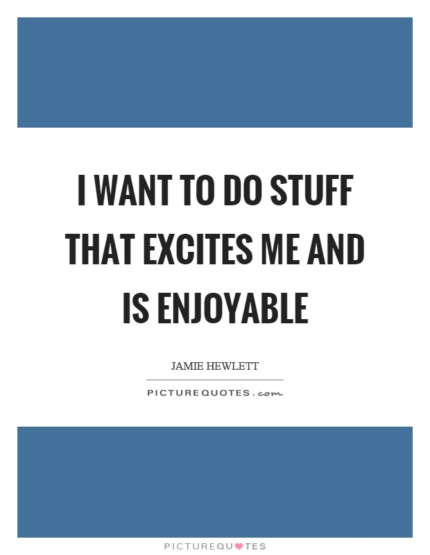 I want to do stuff that excites me and is enjoyable Picture Quote #1