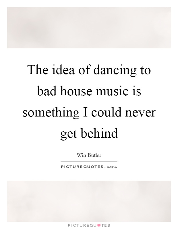 The idea of dancing to bad house music is something I could never get behind Picture Quote #1