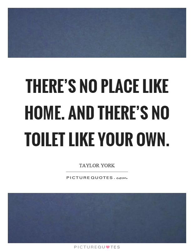 There's no place like home. And there's no toilet like your own Picture Quote #1