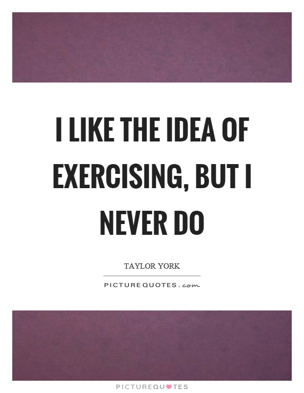 I like the idea of exercising, but I never do Picture Quote #1