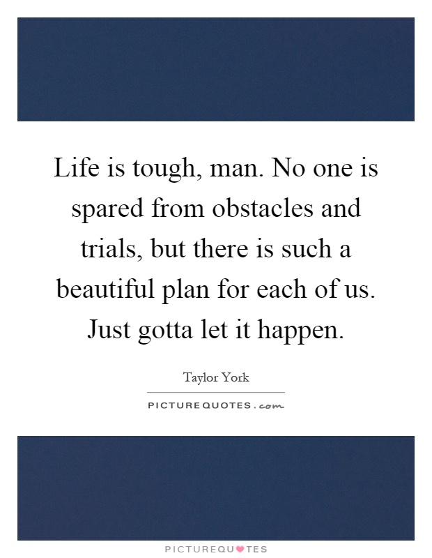 Life is tough, man. No one is spared from obstacles and trials, but there is such a beautiful plan for each of us. Just gotta let it happen Picture Quote #1