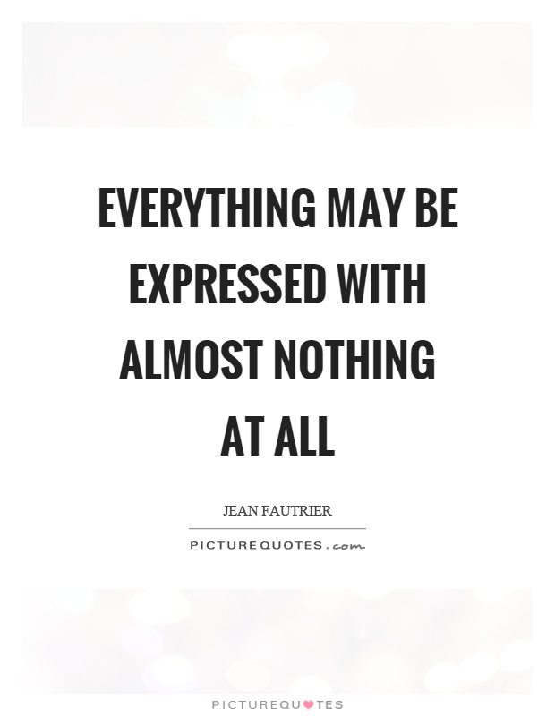 Everything may be expressed with almost nothing at all Picture Quote #1