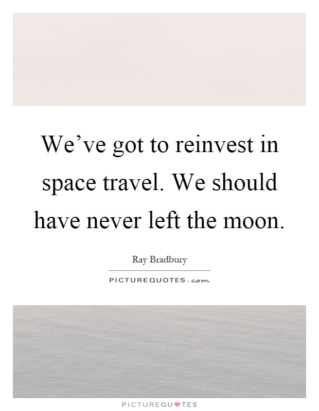 Space Travel Quotes: We've Got To Reinvest In Space Travel. We Should Have